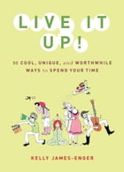 Live It Up!: 50 Cool, Unique, and Worthwhile Ways to Spend Your Time by Kelly James-Enger