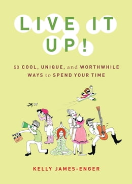 Book Live It Up!: 50 Cool, Unique, and Worthwhile Ways to Spend Your Time by Kelly James-Enger