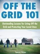 Off The Grid 101: Outstanding Lessons for Living Off the Grid and Protecting Your Loved Ones by Tammy Weber