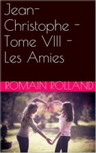 Jean-Christophe - Tome VIII - Les Amies by Romain Rolland