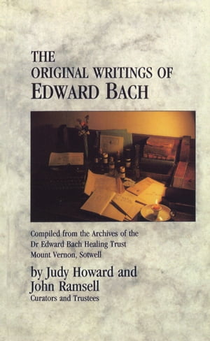 The Original Writings Of Edward Bach Compiled from the Archives of the Edward Bach Healing Trust