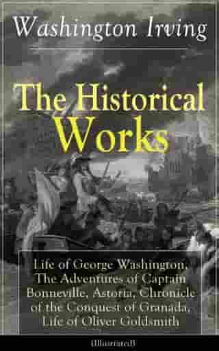 The Historical Works of Washington Irving: Life of George Washington, The Adventures of Captain Bonneville, Astoria, Chronicle of the Conquest of Gran by Washington Irving
