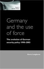 Germany and the Use of Force: The Evolution of German Security Policy 1990-2003 by Kerry Longhurst