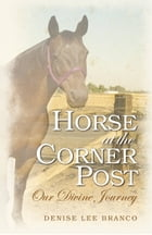 Horse at the Corner Post: Our Divine Journey by Denise Lee Branco