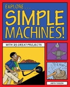Explore Simple Machines!: With 25 Great Projects by Anita Yasuda