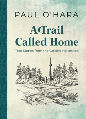 A Trail Called Home: Tree Stories from the Golden Horseshoe de Paul O'Hara