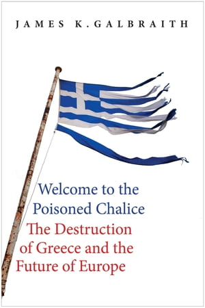 Welcome to the Poisoned Chalice The Destruction of Greece and the Future of Europe