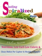 Sizzling Spiralized Meals: Nutritious, Low Carb Low Calorie & Clean Dishes For Lighter & Healthy Lifestyle! by Melissa Steinem