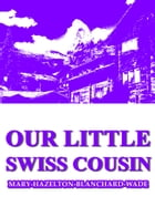 Our Little Swiss Cousin by Mary Hazelton Blanchard Wade