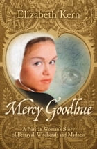 Mercy Goodhue: A Puritan Woman's Story of Betrayal, Witchcraft and Madness by Elizabeth Kern