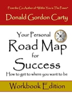 Your Personal Road Map for Success: How to Get to Where You Want to Be: Workbook Edition by Donald Gordon Carty