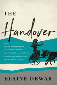 The Handover: How Bigwigs and Bureaucrats Transferred Canada's Best Publisher and the Best Part of…