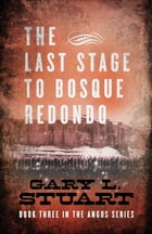 The Last Stage to Bosque Redono: Book Three of the Angus Series by Gary L Stuart