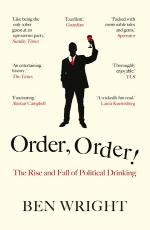 Order, Order!: The Rise and Fall of Political Drinking by Ben Wright
