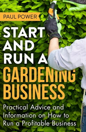 Start and Run a Gardening Business,  4th Edition Practical advice and information on how to manage a profitable business