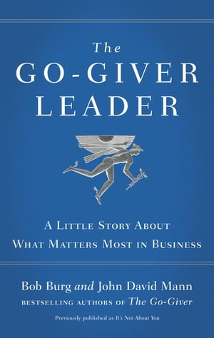 The Go-Giver Leader A Little Story About What Matters Most in Business