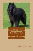 Belgian Sheepdog Training and Understanding Their Behavior Book by Vince Stead