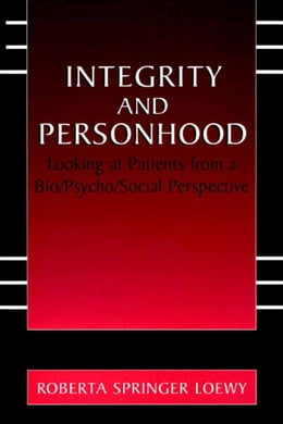 Book Integrity and Personhood: Looking at Patients from a Bio/Psycho/Social Perspective by Erich E.H. Loewy