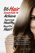 86 Hair Essentials To Achieve Supremely Healthy, Beautiful Hair!: Look Gorgeous Through This Collection Of The Best Hair Beauty Tips And Hair Care Ide by Lindsay J. Westbrook