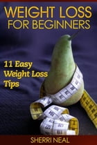 Weight Loss For Beginners: 11 Easy Weight Loss Tips by Sherri Neal