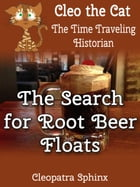 Cleo the Cat, the Time Traveling Historian #5: The Search for Root Beer Floats by Cleopatra Sphinx