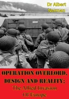 Operation Overlord, Design And Reality; The Allied Invasion Of Europe by Dr. Albert Norman