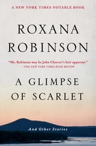 A Glimpse of Scarlet: And Other Stories by Roxana Robinson