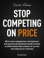 Stop Competing on Price: What every salesperson, entrepreneur and business professional needs to know to differentiate their  by David Gómez
