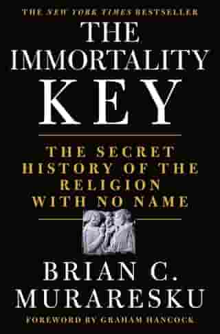 The Immortality Key: The Secret History of the Religion with No Name by Brian C. Muraresku