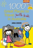1000 Great Places to Travel with Kids in Australia by Anna Ciddor