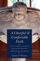 A Cheerful and Comfortable Faith: Anglican Religious Practice in the Elite Households of Eighteenth-Century Virginia by Lauren F. Winner