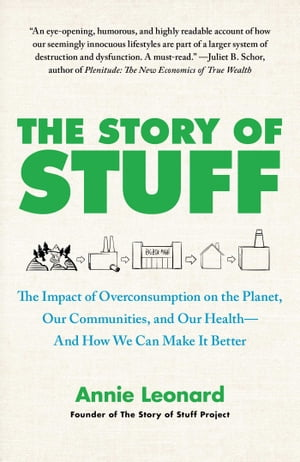 The Story of Stuff: How Our Obsession with Stuff Is Trashing the Planet, Our Communities, and Our Health-and a Vision for Change by Annie Leonard