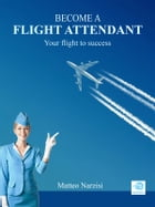 BECOME A FLIGHT ATTENDANT: Your flight to success by Matteo Narzisi