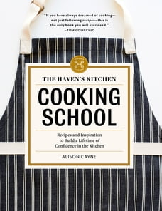 The Haven's Kitchen Cooking School: Recipes and Inspiration to Build a Lifetime of Confidence in…