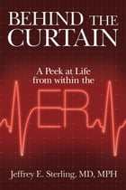 Behind the Curtain: A Peek At Life from Within the ER by Jeffrey E. Sterling MD MPH