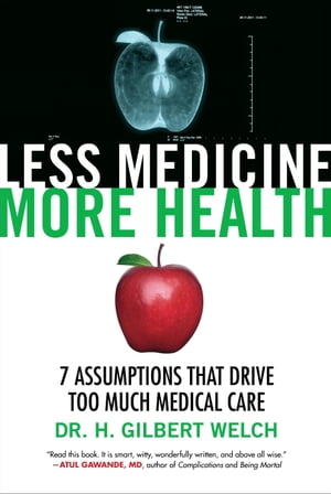 Less Medicine,  More Health 7 Assumptions That Drive Too Much Medical Care
