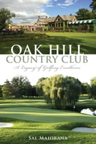 Oak Hill Country Club: A Legacy of Golfing Excellence by Sal Maiorana