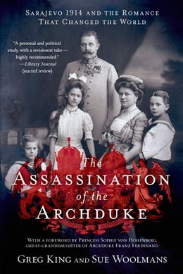 Book The Assassination of the Archduke: Sarajevo 1914 and the Romance That Changed the World by Greg King