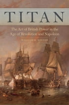 Titan: The Art of British Power in the Age of Revolution and Napoleon by William R. Nester