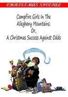 Campfire Girls in the Allegheny Mountains Or, A Christmas Success Against Odds [Christmas Summary Classics] by Stella M. Francis