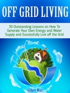 Off Grid Living: 30 Outstanding Lessons on How To Generate Your Own Energy and Water Supply and Successfully Live off the Grid by Gilbert Wise