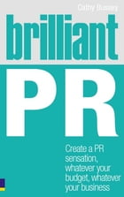 Brilliant PR: Create a PR sensation, whatever your budget, whatever your business by Cathy Bussey