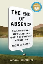 End Of Absence: Reclaiming What We've Lost in a World of Constant Connection by Michael Harris