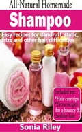 All-Natural Homemade Shampoo: Easy recipes for dandruff, static, frizz and other hair difficulties