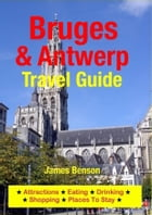 Bruges & Antwerp Travel Guide: Attractions, Eating, Drinking, Shopping & Places To Stay by James Benson
