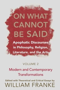 On What Cannot Be Said: Apophatic Discourses in Philosophy, Religion, Literature, and the Arts…