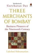 Three Merchants of Bombay: Business Pioneers of the Nineteenth Century