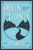Driven By Eternity: Make Your Life Count Today and Forever by John Bevere
