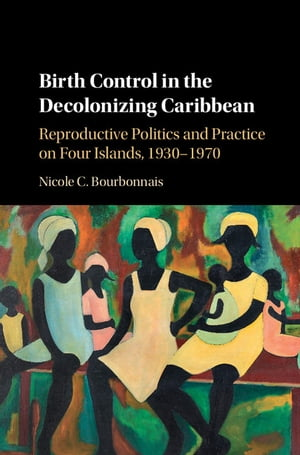 Birth Control in the Decolonizing Caribbean Reproductive Politics and Practice on Four Islands, 1930–1970