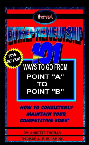 """Entrepreneurship: 101 Ways To Go From Point A To Point B, """"How To Consistently Maintain Your Competitive Edge"""" by Annette Thomas"""
